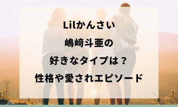 Lilかんさいの嶋﨑斗亜の性格と好きなタイプの画像