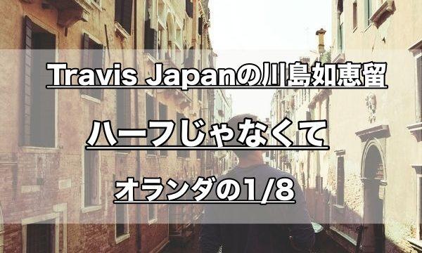 Travis Japanの川島如恵留はハーフじゃない