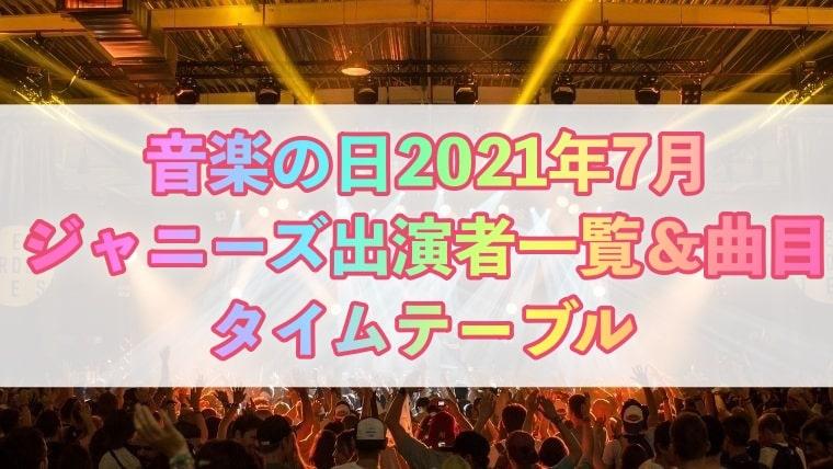 音楽の日、2021、7月、タイムテーブル、出演者、ジャニーズ、曲目、出演時間