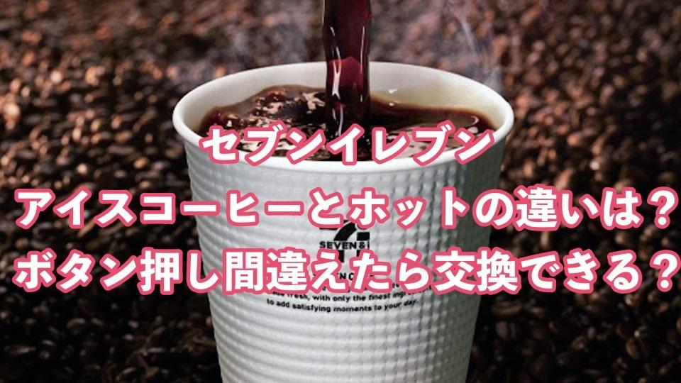 セブンイレブン、アイスコーヒー、ホット、違い、ボタン、押し間違い、交換、容量、栄養成分