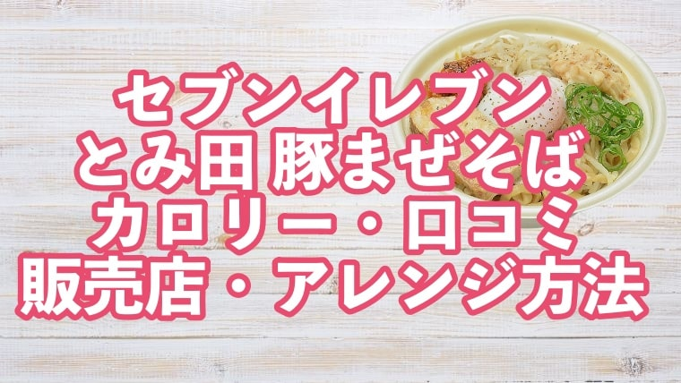 セブンイレブン、とみ田、とみた、まぜそば、豚まぜそば、豚骨醤油、カロリー、アレンジ、口コミ、美味しい、店舗