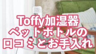 Toffy,加湿器,口コミ,ペットボトル,お手入れ,使い方,タイマー,音,評価