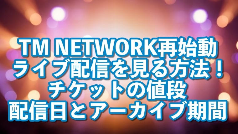 TM NETWORK,配信,見る方法,再始動,ライブ,動画,視聴,チケット,値段,購入,配信日,アーカイブ,期間